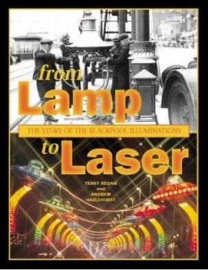 From Lamp to Laser - The Story of the Blackpool Illuminations by Terry Regan and Andrew Hazlehurst 2004