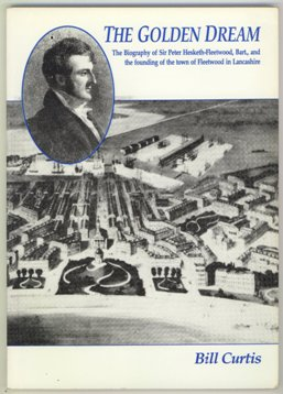 Golden Dream Biography of Sir Peter Hesketh-Fleetwood, Bart., and the Founding of the Town of Fleetwood in Lancashire. 1994