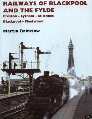 Railways of Blackpool and the Fylde - Preston - Lytham - St.Annes - Blackpool - Fleetwood. Martin Bairstow