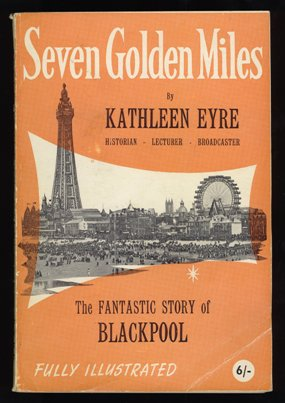 Seven Golden Miles - The Fantastic Story of Blackpool by Kathleen Eyre, 1961.