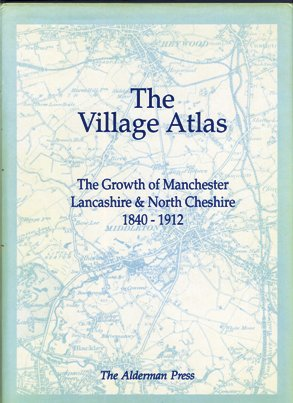 The Village Atlas - The Growth of Manchester, Lancashire and North Cheshire 1840-1912