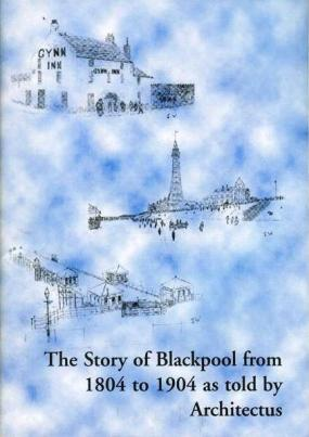 The story of BLACKPOOL from 1804 to 1904 as told by Architectus